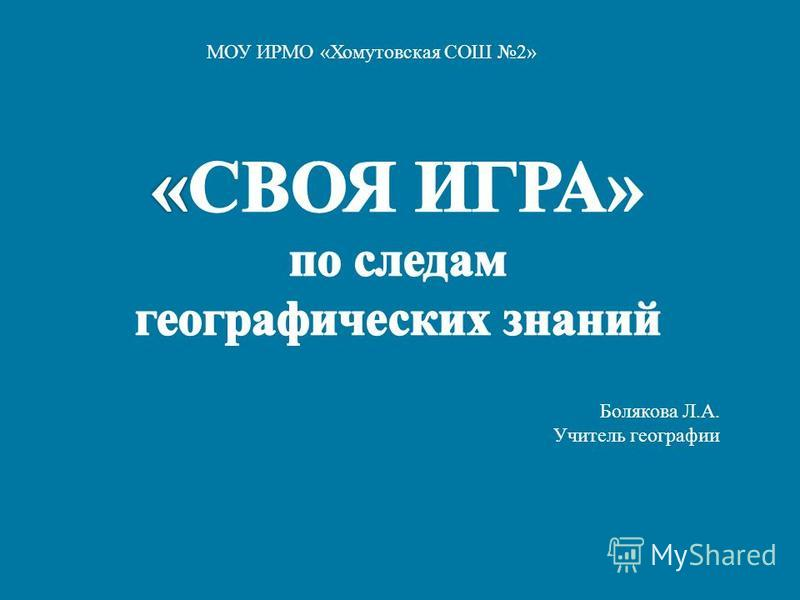 МОУ ИРМО « Хомутовская СОШ 2» Болякова Л. А. Учитель географии