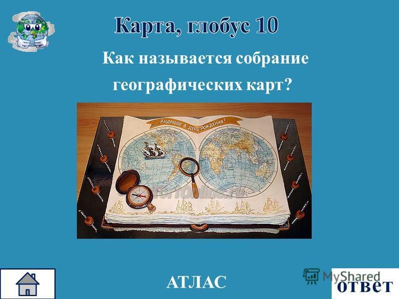 Как называется собрание географических карт ? АТЛАС