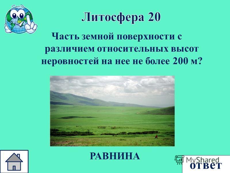 ответ Часть земной поверхности с различием относительных высот неровностей на нее не более 200 м ? РАВНИНА