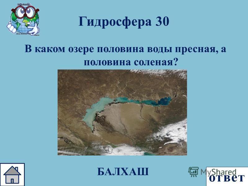 ответ Гидросфера 30 В каком озере половина воды пресная, а половина соленая ? БАЛХАШ