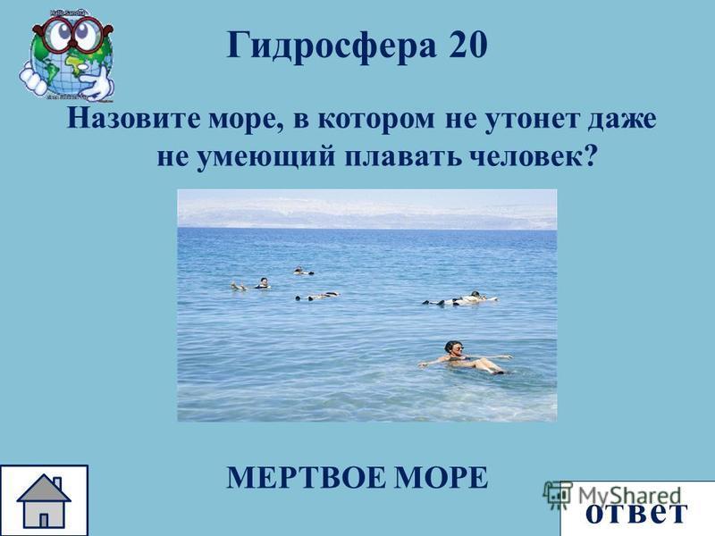 ответ Назовите море, в котором не утонет даже не умеющий плавать человек ? Гидросфера 20 МЕРТВОЕ МОРЕ