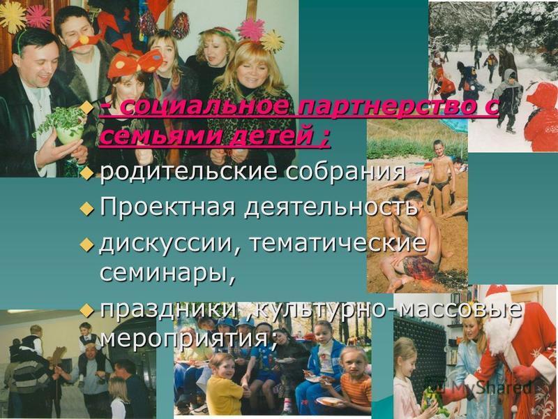 - социальное партнерство с семьями детей ; родительские собрания, Проектная деятельность дискуссии, тематические семинары, праздники,культурно-массовые мероприятия;