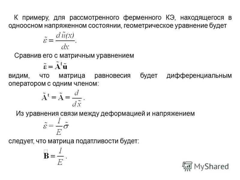 К примеру, для рассмотренного ферменного КЭ, находящегося в одноосном напряженном состоянии, геометрическое уравнение будет Сравнив его с матричным уравнением видим, что матрица равновесия будет дифференциальным оператором с одним членом: Из уравнени
