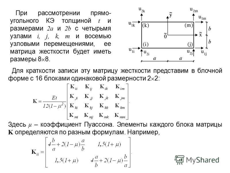 При рассмотрении прямо- угольного КЭ толщиной t и размерами 2a и 2b с четырьмя узлами i, j, k, m и восемью узловыми перемещениями, ее матрица жесткости будет иметь размеры 8 8. Для краткости записи эту матрицу жесткости представим в блочной форме с 1