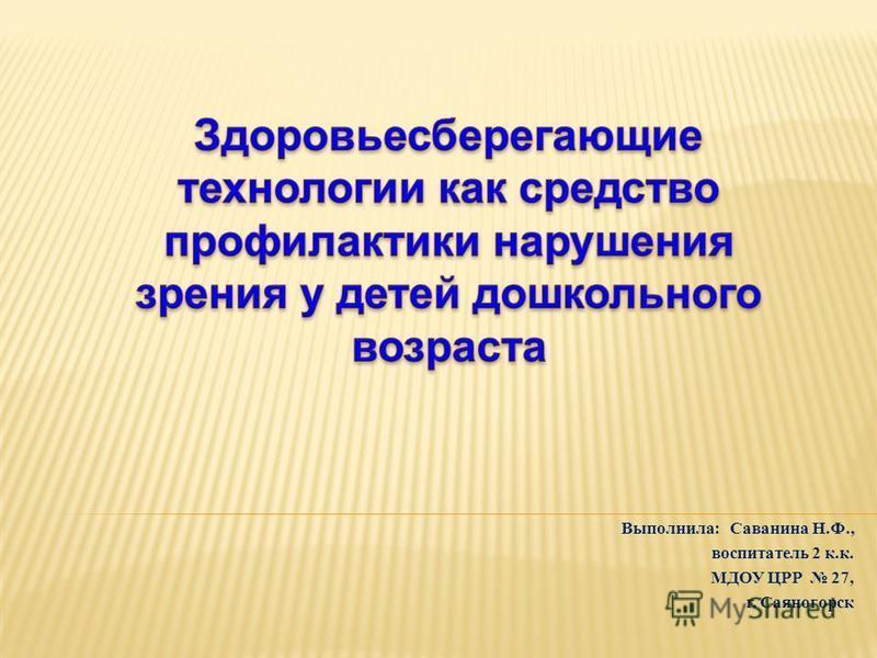 Выполнила: Саванина Н.Ф., воспитатель 2 к.к. МДОУ ЦРР 27, г. Саяногорск