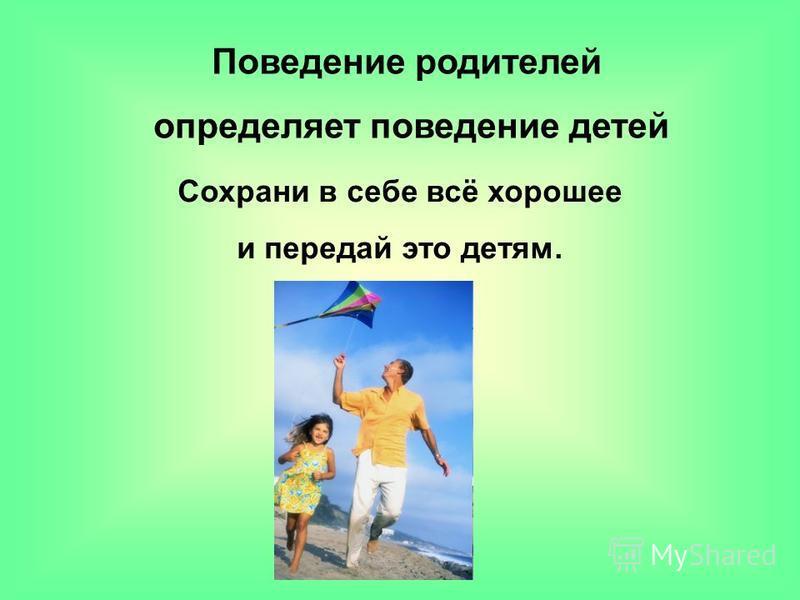 Поведение родителей определяет поведение детей Сохрани в себе всё хорошее и передай это детям.