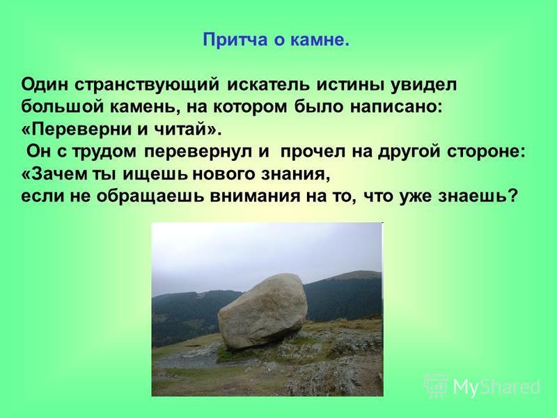 Притча о камне. Один странствующий искатель истины увидел большой камень, на котором было написано: «Переверни и читай». Он с трудом перевернул и прочел на другой стороне: «Зачем ты ищешь нового знания, если не обращаешь внимания на то, что уже знаеш