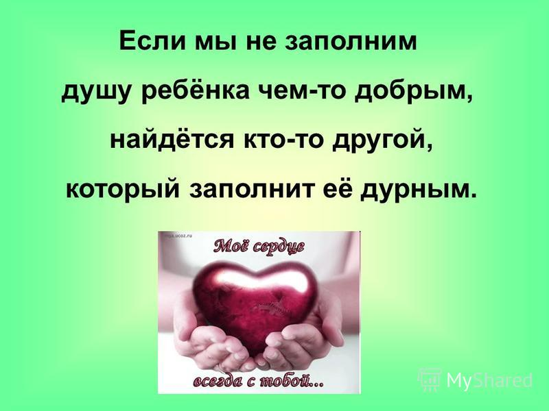 Если мы не заполним душу ребёнка чем-то добрым, найдётся кто-то другой, который заполнит её дурным.