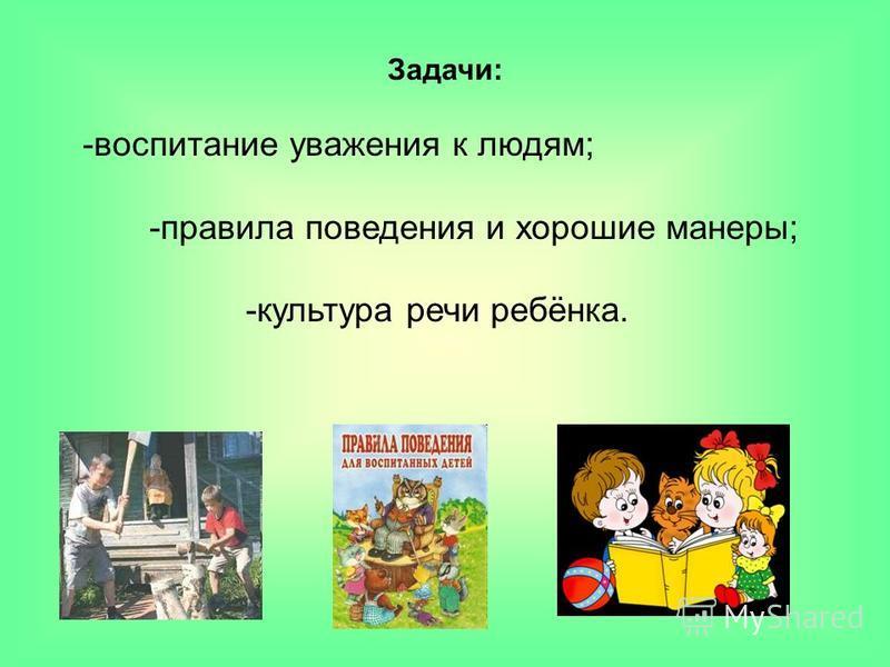 Задачи: -воспитание уважения к людям; -правила поведения и хорошие манеры; -культура речи ребёнка.