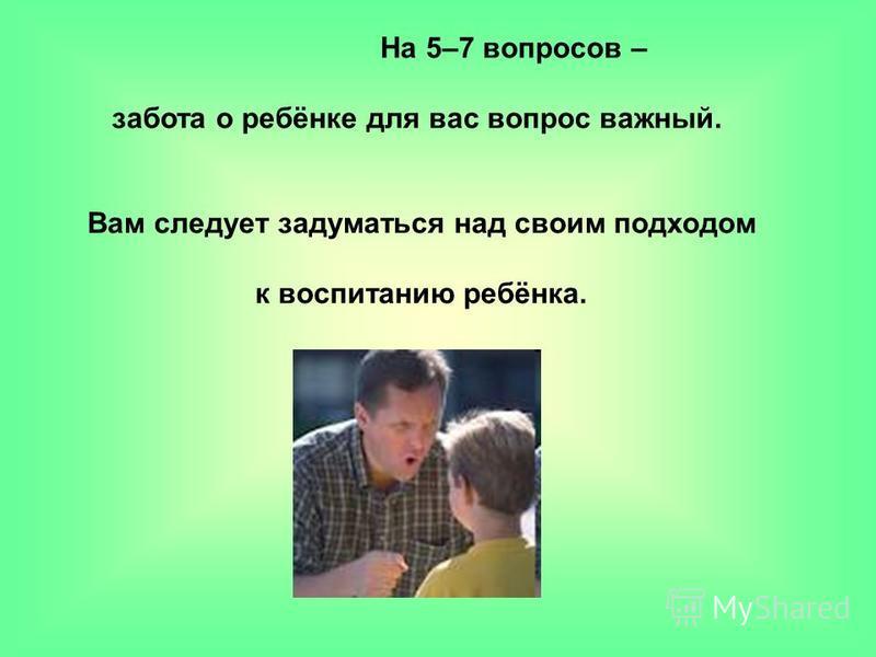 На 5–7 вопросов – забота о ребёнке для вас вопрос важный. Вам следует задуматься над своим подходом к воспитанию ребёнка.