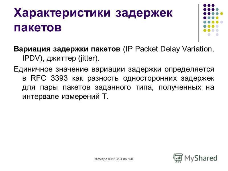 Характеристики задержек пакетов Вариация задержки пакетов (IP Packet Delay Variation, IPDV), джиттер (jitter). Единичное значение вариации задержки определяется в RFC 3393 как разность односторонних задержек для пары пакетов заданного типа, полученны