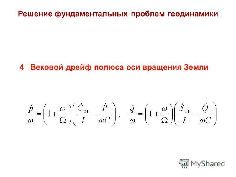 Решение фундаментальных проблем геодинамики 4 Вековой дрейф полюса оси вращения Земли