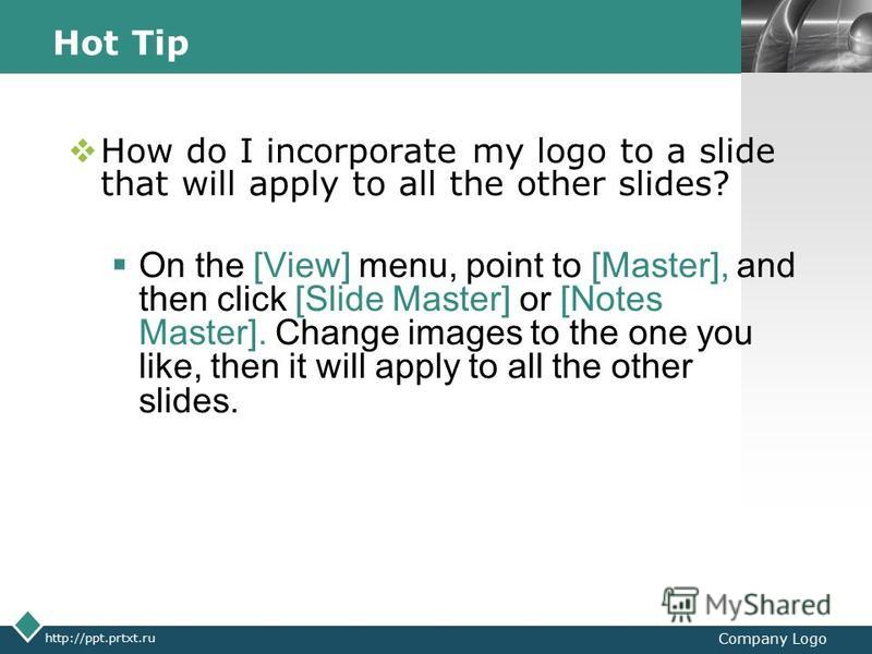 LOGO http://ppt.prtxt.ru Company Logo Hot Tip How do I incorporate my logo to a slide that will apply to all the other slides? On the [View] menu, point to [Master], and then click [Slide Master] or [Notes Master]. Change images to the one you like,