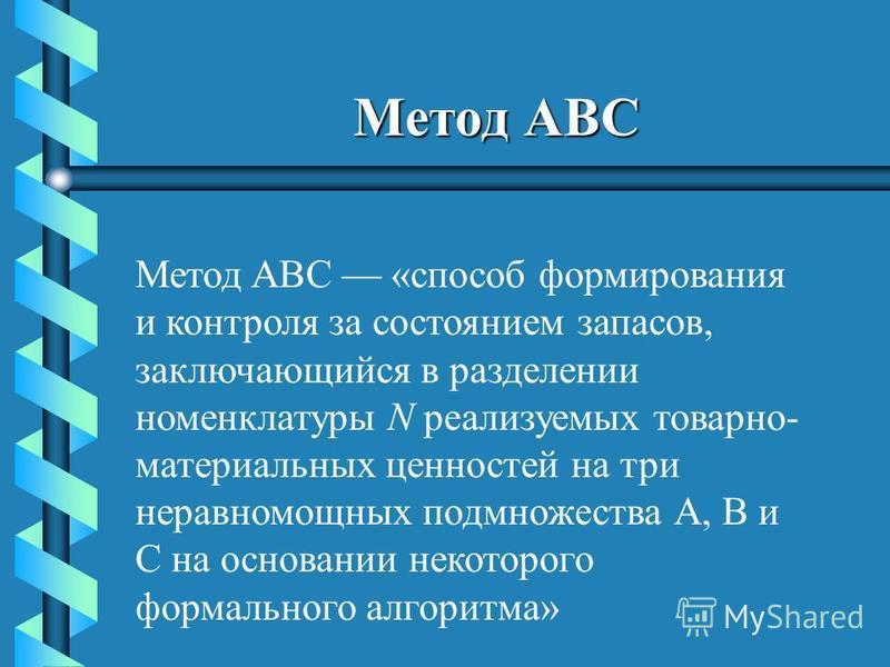 Метод ABC Метод ABC «способ формирования и контроля за состоянием запасов, заключающийся в разделении номенклатуры N реализуемых товарно- материальных ценностей на три неравномощных подмножества А, В и С на основании некоторого формального алгоритма»