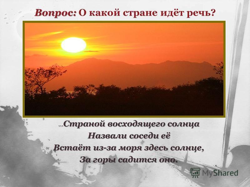 … Страной восходящего солнца Назвали соседи её Встаёт из-за моря здесь солнце, За горы садится оно. Вопрос: Вопрос: О какой стране идёт речь?