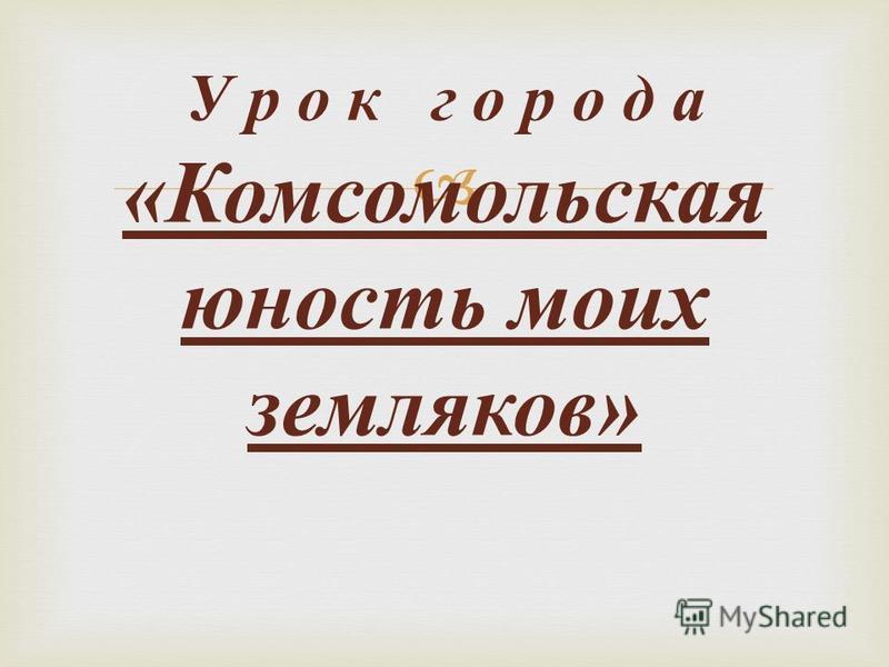 У р о к г о р о д а « Комсомольская юность моих земляков »
