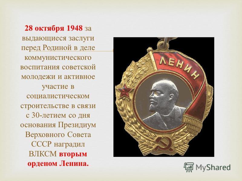 28 октября 1948 за выдающиеся заслуги перед Родиной в деле коммунистического воспитания советской молодежи и активное участие в социалистическом строительстве в связи с 30- летием со дня основания Президиум Верховного Совета СССР наградил ВЛКСМ вторы