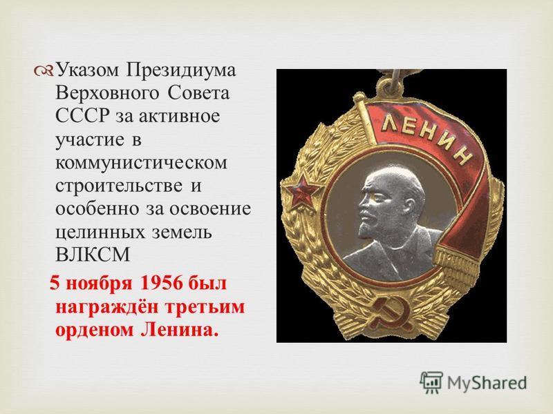 Указом Президиума Верховного Совета СССР за активное участие в коммунистическом строительстве и особенно за освоение целинных земель ВЛКСМ 5 ноября 1956 был награждён третьим орденом Ленина.
