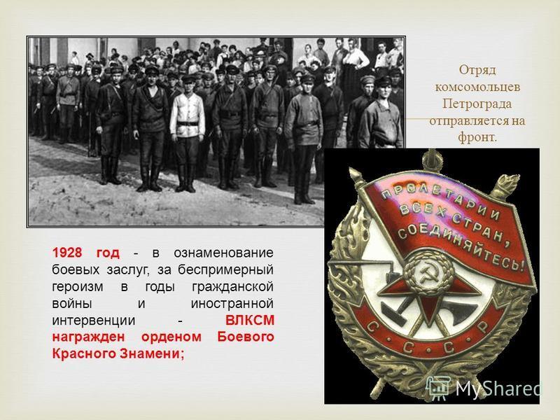 Отряд комсомольцев Петрограда отправляется на фронт. 1928 год - в ознаменование боевых заслуг, за беспримерный героизм в годы гражданской войны и иностранной интервенции - ВЛКСМ награжден орденом Боевого Красного Знамени;