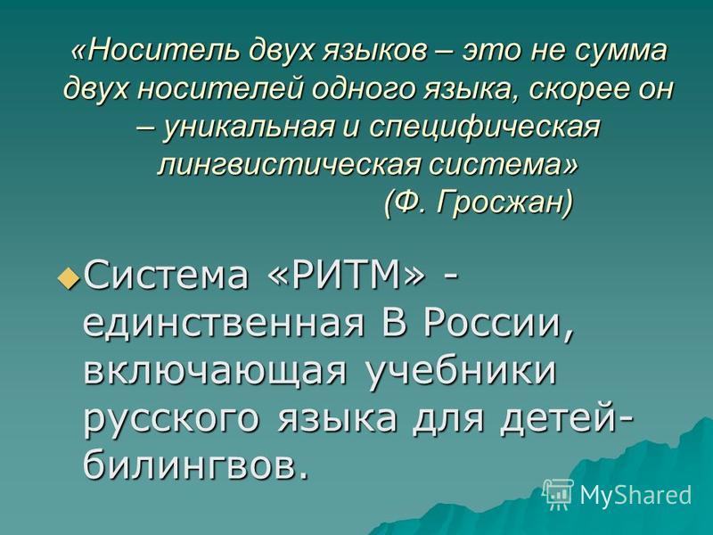 «Носитель двух языков – это не сумма двух носителей одного языка, скорее он – уникальная и специфическая лингвистическая система» (Ф. Гросжан) Система «РИТМ» - единственная В России, включающая учебники русского языка для детей- билингвов. Система «Р