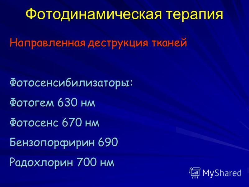 Фотодинамическая терапия Направленная деструкция тканей Фотосенсибилизаторы: Фотогем 630 нм Фотосенс 670 нм Бензопорфирин 690 Радохлорин 700 нм