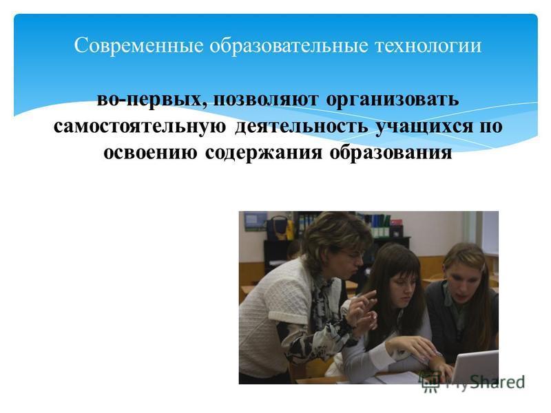Современные образовательные технологии во-первых, позволяют организовать самостоятельную деятельность учащихся по освоению содержания образования