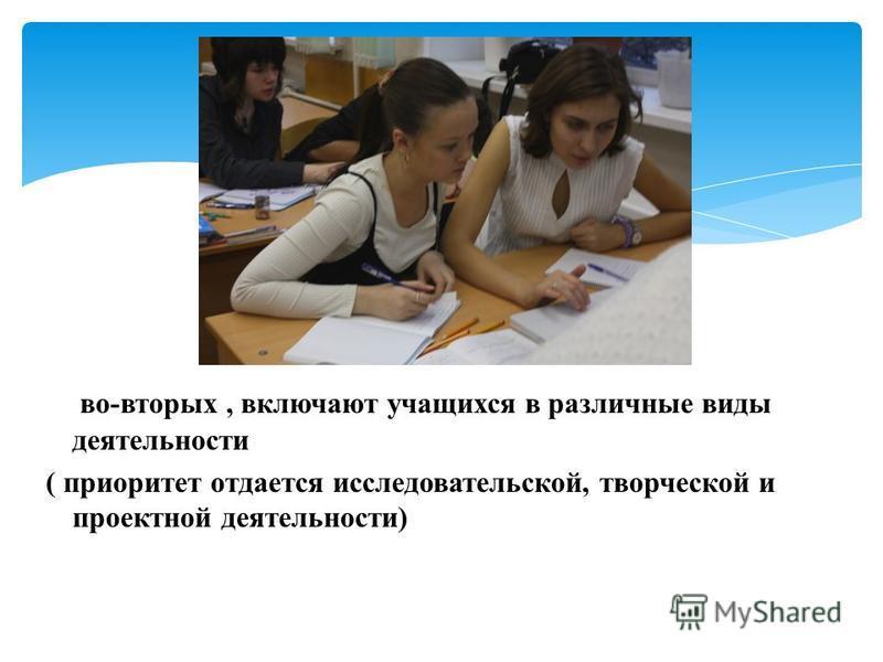 во-вторых, включают учащихся в различные виды деятельности ( приоритет отдается исследовательской, творческой и проектной деятельности)