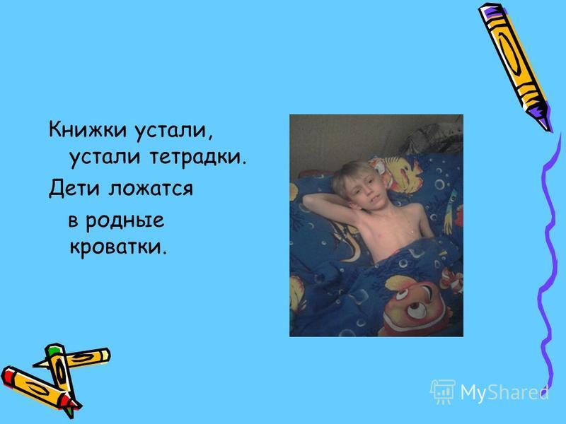 Книжки устали, устали тетрадки. Дети ложатся в родные кроватки.