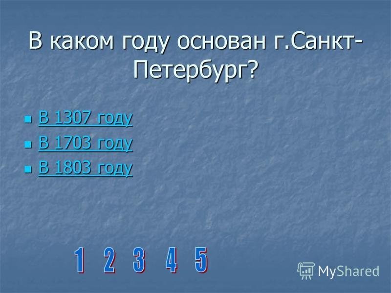 В каком году основан г.Санкт- Петербург? В 1307 году В 1307 году В 1307 году В 1307 году В 1703 году В 1703 году В 1703 году В 1703 году В 1803 году В 1803 году В 1803 году В 1803 году