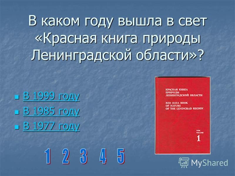 В каком году вышла в свет «Красная книга природы Ленинградской области»? В 1999 году В 1999 году В 1999 году В 1999 году В 1985 году В 1985 году В 1985 году В 1985 году В 1977 году В 1977 году В 1977 году В 1977 году