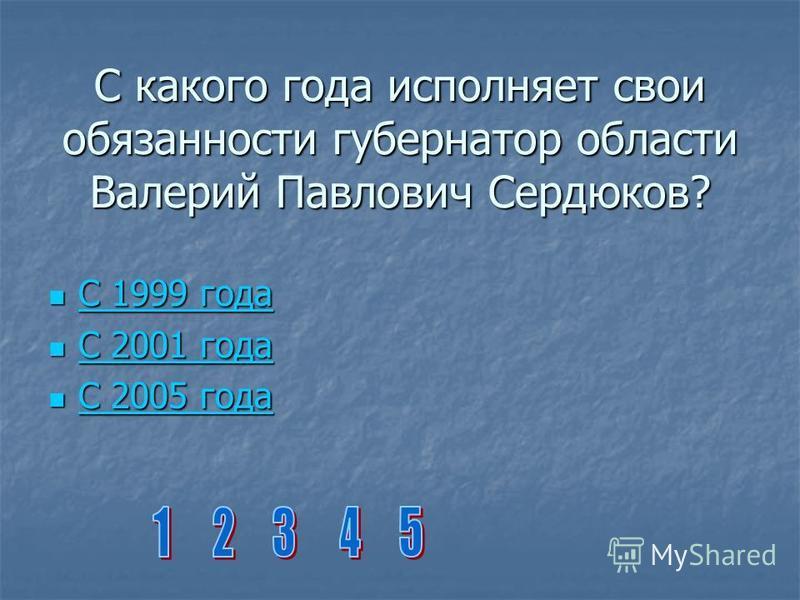 С какого года исполняет свои обязанности губернатор области Валерий Павлович Сердюков? С 1999 года С 1999 года С 1999 года С 1999 года С 2001 года С 2001 года С 2001 года С 2001 года С 2005 года С 2005 года С 2005 года С 2005 года