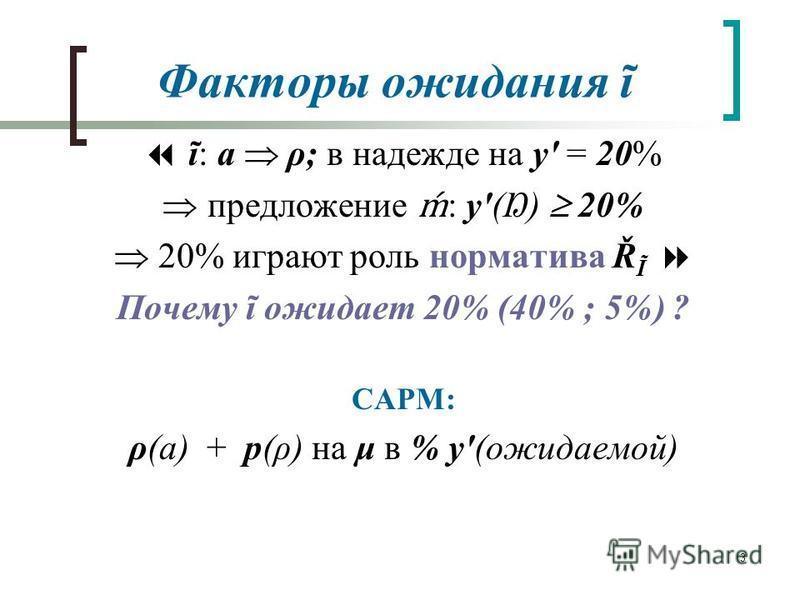 3 Факторы ожидания ĩ ĩ: a ρ; в надежде на y' = 20% предложение : y'(Ŋ) 20% 20% играют роль норматива Ř Ĩ Почему ĩ ожидает 20% (40% ; 5%) ? CAPM: ρ(a) + p(ρ) на μ в % y'(ожидаемой)
