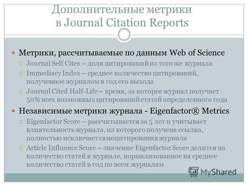 Дополнительные метрики в Journal Citation Reports Метрики, рассчитываемые по данным Web of Science Journal Self Cites – доля цитирований из того же журнала Immediacy Index – среднее количество цитирований, полученное журналом в год его выхода Journal