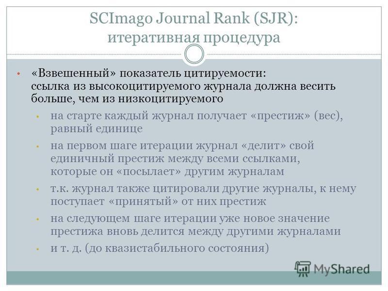 SCImago Journal Rank (SJR): итеративная процедура «Взвешенный» показатель цитируемости: ссылка из высокоцитируемого журнала должна весить больше, чем из низкоцитируемого на старте каждый журнал получает «престиж» (вес), равный единице на первом шаге