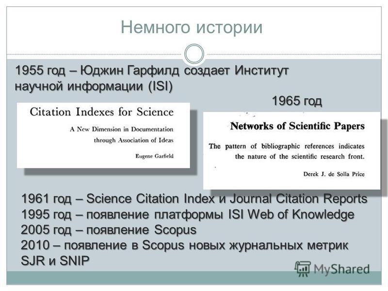 Немного истории 1965 год 1955 год – Юджин Гарфилд создает Институт научной информации (ISI) 1961 год – Science Citation Index и Journal Citation Reports 1995 год – появление платформы ISI Web of Knowledge 2005 год – появление Scopus 2010 – появление