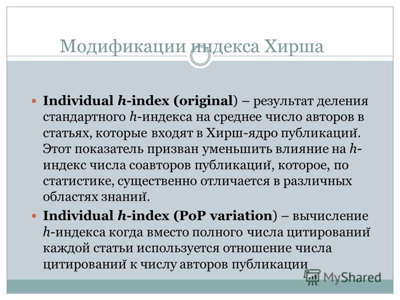 Модификации индекса Хирша Individual h-index (original) – результат деления стандартного h-индекса на среднее число авторов в статьях, которые входят в Хирш-ядро публикации ̆. Этот показатель призван уменьшить влияние на h- индекс числа соавторов пуб