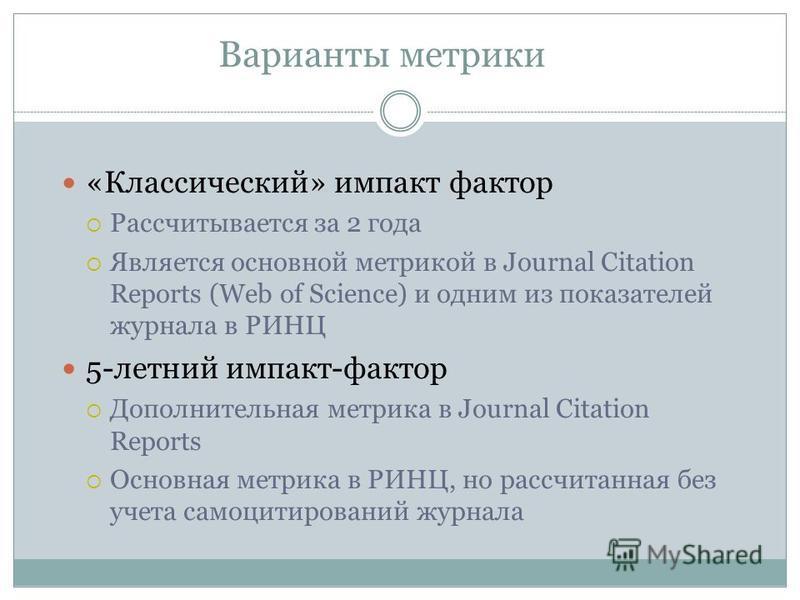 Варианты метрики «Классический» импакт фактор Рассчитывается за 2 года Является основной метрикой в Journal Citation Reports (Web of Science) и одним из показателей журнала в РИНЦ 5-летний импакт-фактор Дополнительная метрика в Journal Citation Repor
