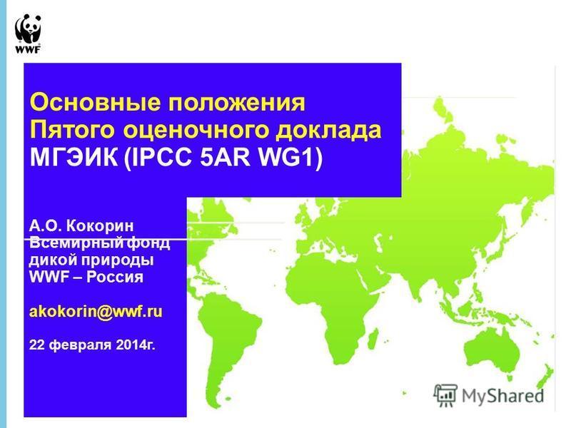 27 August 2015 - 1 А.О. Кокорин Всемирный фонд дикой природы WWF – Россия akokorin@wwf.ru 22 февраля 2014 г. Основные положения Пятого оценочного доклада МГЭИК (IPCC 5AR WG1)