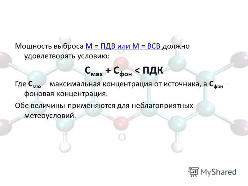 Мощность выброса М = ПДВ или М = ВСВ должно удовлетворять условию:М = ПДВ или М = ВСВ С мах + С фон < ПДК Где С мах – максимальная концентрация от источника, а С фон – фоновая концентрация. Обе величины применяются для неблагоприятных метеоусловий.