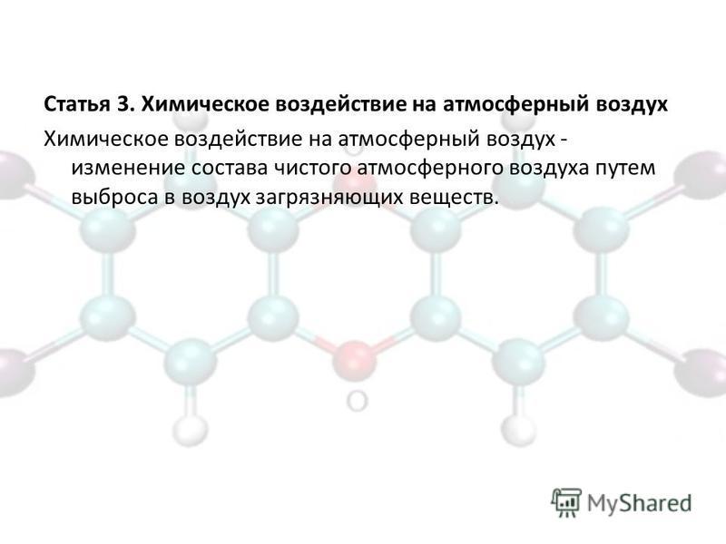 Статья 3. Химическое воздействие на атмосферный воздух Химическое воздействие на атмосферный воздух - изменение состава чистого атмосферного воздуха путем выброса в воздух загрязняющих веществ.