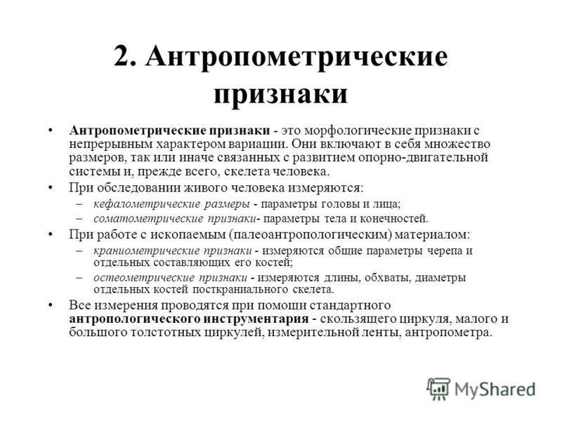 2. Антропометрические признаки Антропометрические признаки - это морфологические признаки с непрерывным характером вариации. Они включают в себя множество размеров, так или иначе связанных с развитием опорно-двигательной системы и, прежде всего, скел