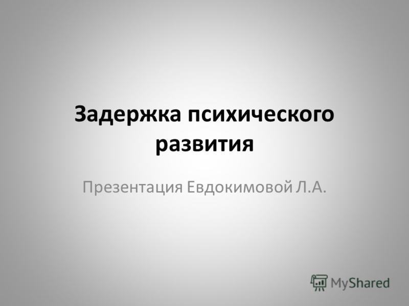 Задержка психического развития Презентация Евдокимовой Л.А.