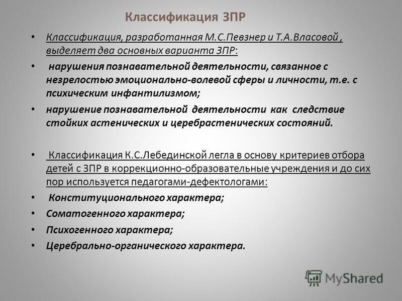 Классификация ЗПР Классификация, разработанная М.С.Певзнер и Т.А.Власовой, выделяет два основных варианта ЗПР: нарушения познавательной деятельности, связанное с незрелостью эмоционально-волевой сферы и личности, т.е. с психическим инфантилизмом; нар