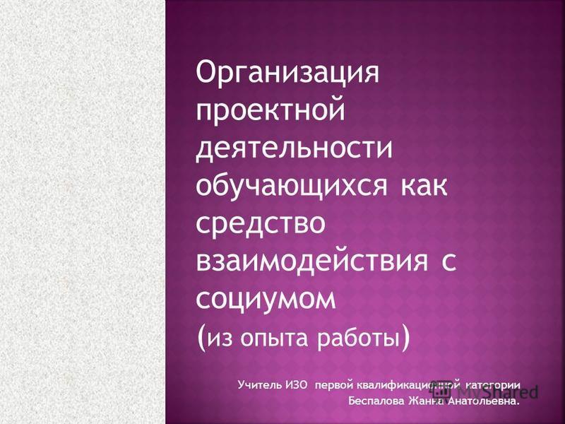 Учитель ИЗО первой квалификационной категории Беспалова Жанна Анатольевна. Организация проектной деятельности обучающихся как средство взаимодействия с социумом ( из опыта работы )