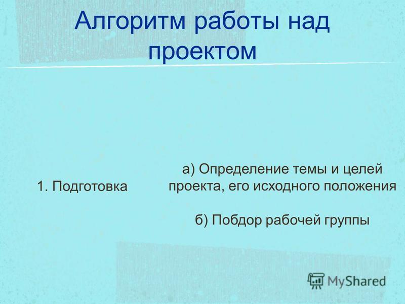 Алгоритм работы над проектом 1. Подготовка а) Определение темы и целей проекта, его исходного положения б) Побдор рабочей группы