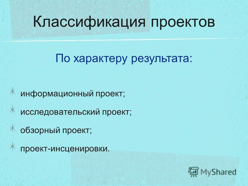 Классификация проектов информационный проект; исследовательский проект; обзорный проект; проект-инсценировки. По характеру результата: