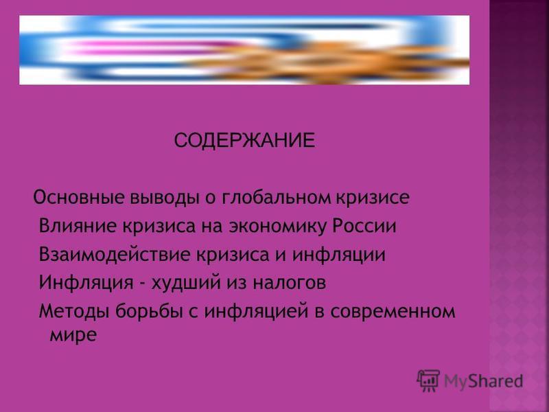 СОДЕРЖАНИЕ Основные выводы о глобальном кризисе Влияние кризиса на экономику России Взаимодействие кризиса и инфляции Инфляция - худший из налогов Методы борьбы с инфляцией в современном мире