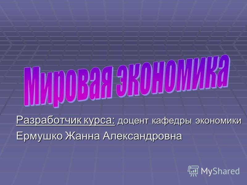 Разработчик курса: доцент кафедры экономики Ермушко Жанна Александровна