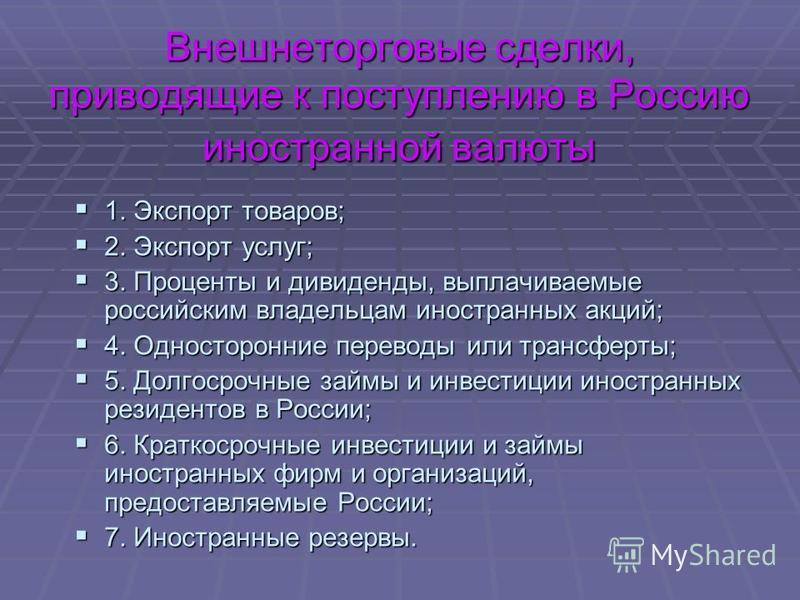 Внешнеторговые сделки, приводящие к поступлению в Россию иностранной валюты 1. Экспорт товаров; 1. Экспорт товаров; 2. Экспорт услуг; 2. Экспорт услуг; 3. Проценты и дивиденды, выплачиваемые российским владельцам иностранных акций; 3. Проценты и диви