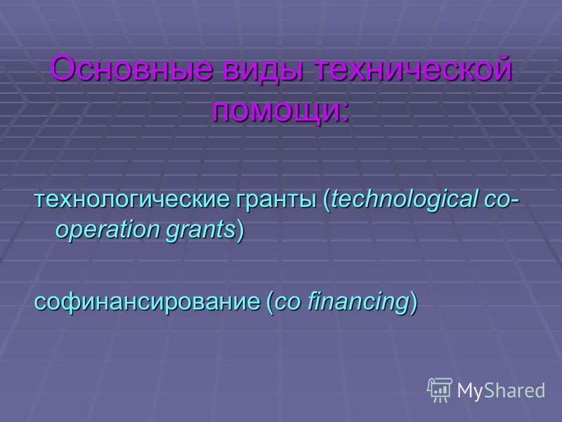 Основные виды технической помощи: технологические гранты (technological co- operation grants) софинансирование (сo financing)